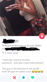 "Imagine being this far in the friendzone: 21  Regional Manager at Dunder Mifflin  2 miles away  ""I feel like I want to murder  someone .. .and also I want soft pretzels.""  The guy in the pictures is not my BF  even though he wants to be Imagine being this far in the friendzone"
