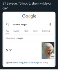 "21 Savage: ""5 foot 5, she my ride or  die  Google  Q queen's height  ALL  IMAGES  NEWS  MAPS  SHOPPING  Elizabeth II / Height  5' 5""  Spouse: Prince Philip, Duke of Edinburgh (m. 1947)"