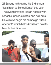 """Clothes, Funny, and Savage: 21 Savage is throwing his 3rd annual  """"Issa Back to School Drive"""" this year  The event provides kids in Atlanta with  school supplies, clothes, and hair cuts  He will also begin his campaign """"Bank  Account"""" which helps kids learn how to  handle their finances  funny.ce The 21 savage the media doesn't want you to see"""