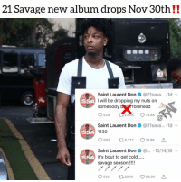Last time 21savage dropped an album was with offset for withoutwarning a year ago‼️who's ready for new 21savage ⁉️ Follow @bars for more ➡️ DM 5 FRIENDS: 21 Savage new album drops Nov 30th!!  Saint Laurent Don@21sava... 1d  A I will be dropping my nuts on  somebody bforehead  529 tt23як  23.4K 74.8K  Saint Laurent Don@21sava... 1d  1130  IS  593 18377 318K  Saint Laurent Don.. 10/14/18  IS  savage season!!! Last time 21savage dropped an album was with offset for withoutwarning a year ago‼️who's ready for new 21savage ⁉️ Follow @bars for more ➡️ DM 5 FRIENDS