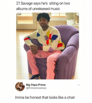 Memes, Music, and Savage: 21 Savage says he's sitting on two  albums of unreleased music  Big Papa Prime  @Primetimelcoe  Imma be honest that looks like a chair Hmmmmm