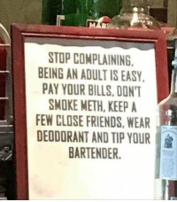 Advice, Friends, and Funny: 21  STOP COMPLAINING  EING AN ADULT IS EASY.  PAY YOUR BILLS,DONT  SMOKE METH, KEEP A  FEW CLOSE FRIENDS, WEAR  DEODORANT AND TIP YOUR :  BARTENDER BEST ADVICE https://t.co/QAoMYzr0Py