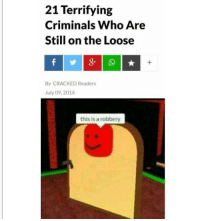 Cracked, MeIRL, and Who: 21 Terrifying  Criminals Who Are  Still on the Loose  By CRACKED Readers  July 09, 2014  this is a robbery Meirl