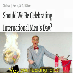 Stop shaming men by SoldatenHans_1914 MORE MEMES: 21 views Nov 19, 2019, 1101 am  Should We Be Celebrating  International Men's Day?  Yes you fucking idtot! Stop shaming men by SoldatenHans_1914 MORE MEMES