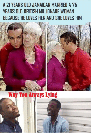 Does he love her or he is just looking for something else?: 21 YEARS OLD JAMAICAN MARRIED A 75  YEARS OLD BRITISH MILLIONARE WOMAN  BECAUSE HE LOVES HER AND SHE LOVES HIM  Why You Always Lying Does he love her or he is just looking for something else?