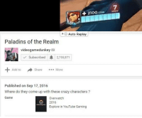 "sad react: 2100/200  ""O Auto Replay  Paladins of the Realm  videogamedunkey  Subscribed A 2755,871  Share  More  Add to  Published on Sep 17, 2016  Where do they come up with these crazy characters  Game  Overwatch.  2016  Explore in YouTube Gaming sad react"