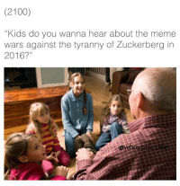 """meme wars: (2100)  """"Kids do you wanna hear about the meme  wars against the tyranny of Zuckerberg in  2016?"""""""