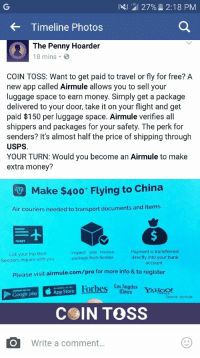 """Android, Finance, and Google: 2127%  2:18 PM  Timeline Photos  The Penny Hoarder  18 mins.  COIN TOSS: Want to get paid to travel or fly for free? A  new app called Airmule allows you to sell your  luggage space to earn money. Simply get a package  delivered to your door, take it on your flight and get  paid $150 per luggage space. Airmule verifies all  shippers and packages for your safety. The perk for  senders? It's almost half the price of shipping through  USPS.  YOUR TURN: Would you become an Airmule to make  extra money?  Make $400 Flying to China  Air couriers needed to transport documents and items  1  TICKET  List your trip then  Senders inquire with you  Inspect and receive  package from Sender  Payment is transferred  directly into your bank  account  Please visit airmule.com/pro for more info &to register  AIO  Forbes Angeles  Available on the  ANDROID APP ON  FINANCE  Google play App Store  Source: Airmule  COIN TOSS  Write a comment <p><a href=""""http://memehumor.tumblr.com/post/156771236883/wow-what-a-deal"""" class=""""tumblr_blog"""">memehumor</a>:</p>  <blockquote><p>Wow! What a deal!</p></blockquote>"""