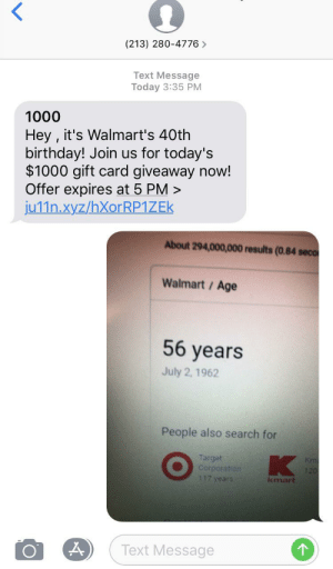 Birthday, Target, and Walmart: (213) 280-4776>  Text Message  Today 3:35 PM  1000  Hey , it's Walmart's 40th  birthday! Join us for today's  $1000 gift card giveaway now!  Offer expires at 5 PM>  ju11n.xyz/hXorRP1ZEk  About 294,000,000 results (0.84 seco  Walmart / Age  56 years  July 2, 1962  People also search for  K  Target  Corporation  117 years  Km  120  kmart  Text Message Do some research first.