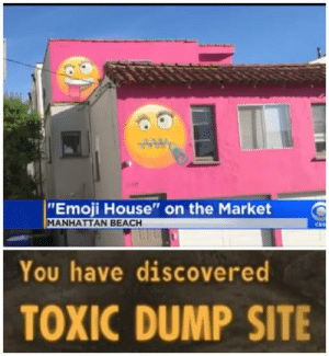 "the house is being listed with an asking price of $1,749,000: 218  ""Emoji House"" on the Market  MANHATTAN BEACH  CBS  You have discovered  TOXIC DUMP SITE the house is being listed with an asking price of $1,749,000"
