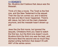 Fanfiction, Jesus, and Best: 2183462873  No, Muslims don't believe that Jesus was the  Messiah  Think of it like a movie. The Torah is the first  one, and the New Testament is the sequel  Then the Qur'an comes out, and it retcons  the last one like it never happened. There's  still Jesus, but he's not the main character  anymore, and the messiah hasn't shown up  yet.  Jews like the first movie, but ignored the  sequels, Christians think you need to watch  the first two, but the third one doesn't count,  Muslims think the third one was the best, and  Mormons liked the second one so much they  started writing fanfiction that doesn't fit with  ANY of the series canon.