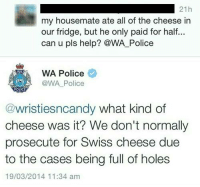 Police, Holes, and Help: 21h  my housemate ate all of the cheese in  our fridge, but he only paid for half...  can u pls help? @WA Police  WA Police  @WA Police  POLICE  @wrist iesncandy what kind of  cheese was it? We don't normally  prosecute for Swiss cheese due  to the cases being full of holes  19/03/2014 11:34 am Jfc