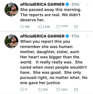 Family, Respect, and Target: 21m  officia|ERICA GARNERe.  She passed away this morning.  The reports are real. We didn't  deserve her.  196 1,236 1,556   officialERICA GARNER 17m  When you report this you  remember she was human:  mother, daughter, sister, aunt.  Her heart was bigger than the  world. It really really was. She  cared when most people wouldn't  have. She was good. She only  pursued right, no matter what. No  one gave her justice.  17  0793 1,051 marsincharge: The person running the official Erica Garner Twitter has confirmed that she passed away this morning (12/30/17).   I hope she was received into her father's loving arms. We should all be on standby for any help that can be given to her family but respect their privacy as they prepare to lay her to rest.