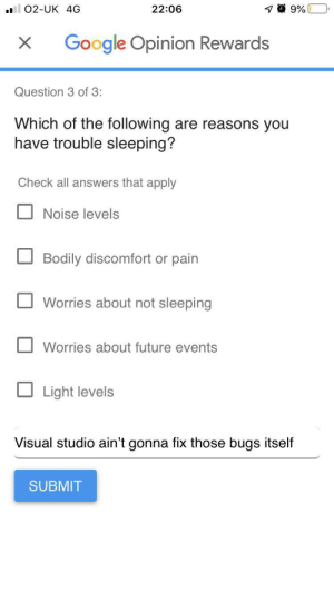 Honesty is important: 22:06  02-UK 4G  Google Opinion Rewards  Question 3 of 3:  Which of the following are reasons you  have trouble sleeping?  Check all answers that apply  Noise levels  Bodily discomfort or pain  Worries about not sleeping  Worries about future events  Light levels  Visual studio ain't gonna fix those bugs itself  SUBMIT Honesty is important