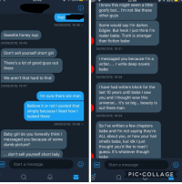 got these messages after posting a body pos selfie a little while back: 22.0O  Iknow this might seem a little  goofy but... I'm not like those  other guys  Sup  Some would say I'm darker.  Edgier. But heck I just think l'm  realer babe. Truth is stranger  than fiction babe  24/09/2018, 16:45  Sweetie honey sup  24/09/2018, 16:45  24/09/2018, 16:51  Don't sell yourself short girl  messaged you because I'm a  There's a lot of good guys out  there  babe  We aren't that hard to find  24/09/2018, 16:58  24/09/2018, 16:47  I have had writers block for the  last 10 years until babe I saw  you and I thought wow this  universe... it's so big... beauty is  out there man  I'm sure there are man  Believe it or not I posted that  simply because I liked how  looked there  24/09/2018, 16:59  24/09/2018, 16:48  So I've written a few chapters  babe and I'm not saying they're  ALL about you, or how your hair  smells babe, but idk I just  thought you'd like to readI  guess. It's whatever though  babe  Baby girl do you honestly think I  messaged you because of some  dumb picture?  don't sell yourself short lady  GIF Start a message  GrStart a message  GIF  PIC COLLAGE got these messages after posting a body pos selfie a little while back