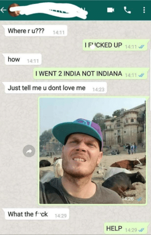 Me irl by action_jim MORE MEMES: 22 14:11  Where r u?m?  I F' ICKED UP 14:11  how 14:11  I WENT 2 INDIA NOT INDIANA 14:11  Just tell me u dont love me 1423  What the f ck 14:29  HELP 14:29 Me irl by action_jim MORE MEMES