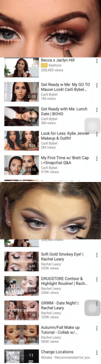 Cars, Dating, and Drake: 22:20  9.20  33:13  Becca x Jaclyn Hill  Ad Sephora  308,485 views  Get Ready w Me: My Go TO  Mauve Look! Carli Bybel...  Carli Bybel  1M views  Get Ready with Me: Lunch  Date BOHO  Carli Bybel  3M views  Look for Less: Kylie Jenner  Makeup & Outfit!  Carli Bybel  2M views  My First Time w/ Brett Cap  +Snapchat Q&A  Carli Bybel  919K views   oo4oo views  Soft Gold Smokey Eye  Rachel Leary  OFT GOLD SMOKEY EYE  6:55  Rachel Leary  253K views  DRUGSTORE contour &  Highlight Routine! I Racha  Rachel Leary  DRUGSTORE  5:08  246K views  ROUT  GRWM Date Night! I  Rachel Leary  t DATE NIGI  Rachel Leary  36  109K views  Autumn/Fall Make up  Tutorial Collab w/  Rachel Leary  15:44  AUTUMN/FAL MAK  585K views  Change Locations  11  #Drake Recommended for you Reasons why I don't text back