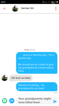 Her profile said she was German Im Jewish Should I take it too far?: 22:27  100%  German Girl  Today 22:25  you're a German girl... I'm a  Jewish boy  We should go on a date to give  my grandparents a heart attack  haha  Oh fuck no haha  Hahaha I'm joking... my  grandparents are dead  Sent  Your grandparents might  have killed themm  GIF Her profile said she was German Im Jewish Should I take it too far?