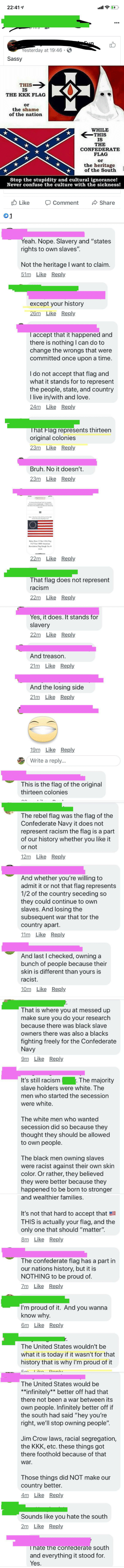 """Bruh, Confederate Flag, and Kkk: 22:41  al  -Fun  Yesterday at 19:46 . S  Sassy  THIS  IS  THE KKK FLAG  the shame  of the nation  WHILE  IS  THE  CONFEDERATE  FLAG  or  the heritage  of the South  Stop the stupidity and cultural ignorance!  Never confuse the culture with the sickness!  Like  Share  OComment  01  Yeah. Nope. Slavery and """"states  rights to own slaves"""".  Not the heritage I want to claim.  51m Like Reply  except your history  26m Like Reply  Taccept  there is nothing I can do to  change the wrongs that were  committed once upon a time.  thappe  and  I do not accept that flag and  what it stands for to represent  the people, state, and country  I live in/with and love.  24m Like Reply  That Flag represents thirteen  original colonies  23m Like Reply  Bruh. No it doesn't.  23m Like Reply  22m Like Reply  That flag does not represent  racism  22m Like Reply  Yes, it does. It stands for  slavery  22m Like Reply  And treason.  21m Like Reply  And the losing side  21m Like Reply  19m Like Reply  Write a reply...  This is the flag of the original  thirteen colonies  The rebel flag was the flag of the  Confederate Navy it does not  represent racism the flag is a part  of our history whether you like it  or not  12m Like Reply  And whether you're willing to  admit it or not that flag represents  1/2 of the country seceding so  they could continue to own  slaves. And losing the  subsequent war that tor the  country apart.  11m Like Reply  And last I checked, owning a  bunch of people because their  skin is different than yours is  racist.  10m Like Reply  That is where you at messed up  make sure you do your research  because there was black slave  owners there was also a blacks  fighting freely for the Confederate  Navy  9m Like Reply  . The majority  It's still racism  slave holders were white. The  men who started the secession  were white.  The white men who wanted  secession did so because they  thought they should be allowed  to own people.  The black men """