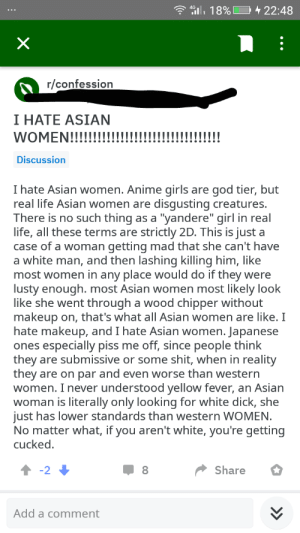 """Anime, Asian, and Girls: 22:48  8%  r/confession  I HATE ASIAN  WOMEN!!!!!  Discussion  god tier, but  disgusting creatures.  as a """"yandere"""" girl in real  strictly 2D. This is just  a woman getting mad that she can't have  a white man, and then lashing killing him, like  most women in any place would do if they were  lusty enough. most Asian women most likely look  like she went through a wood chipper without  makeup on, that's what all Asian women are like. I  hate makeup, and I hate Asian women. Japanese  ones especially piss me off, since people think  shit, when in reality  they are on par and even worse than western  women. I never understood yellow fever, an Asian  woman is literally only looking for white dick, she  just has lower standards than western WOMEN.  No matter what, if you aren't white, you're getting  I hate Asian women. Anime girls  real life Asian women are  are  There is no such thing  life, all these terms are  a  case of  they are submissive or some  cucked  -2  Share  Add a comment  >>  X Neckbeard dissappointed with reality"""