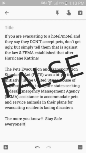 Animals, Cars, and Cats: 22%A 1:13 PM  Title  If you are evacuating to a hotel/motel and  they say they DON'T accept pets, don't get  ugly, but simply tell them that is against  the law & FEMA established that after  Hurricane Katrina!  The Pets Evacu ion an  StandarAct (P TS) was a bi-p rti  itiaii he U ited St  ort 1on  use of  re states seeking  deral Emergency Management Agency  (EMA) assistance to accommodate pets  and service animals in their plans for  evacuating residents facing disasters  The more you know!!! Stay Safe  everyon!! writertobridge: The claim that the PETS Act requires hotels/motels to shelter your animals is false. Let me explain. Why Was The PETS Act Passed? The PETS Act was signed into law on October 6th, 2006. The bill was brought forward after the events of Hurricane Katrina. Before and during Katrina, there were no evacuation measures for pets set in place when natural disasters occurred in the United States. None. At all. Because of that, it's estimated that about 70,000 pets were left behind. It's believed that 15,000 of them were killed. Images of families leaving their pets behind made international news. One in particular showed a young boy being torn away from his beloved dog, Snowball. Aftermath pictures showed dogs stranded on car roofs and cats swimming to get to safety. The loss and horror was so high, lawmakers decided that evacuation efforts for pets, as well as people, were necessary during future events. What Does The PETS Act Do? The Pets Evacuation and Transportation Standards Act allowed the Federal Emergency Management Agency (FEMA) to create guidelines for state and local emergency services to use in regards to pets and families with pets during natural disasters. If states wanted FEMA funding, they needed to create emergency plans that: Allows pets to stay in state or federally funded shelters during natural disasters.  Allows families with pets to enter community shelters with their animals. Allows rescue operations specifically to save household pets and service animals. States that included pet rescue and relief efforts in their emergency planning would continue to get FEMA support. Community shelters that allow animals can even be reimbursed for their care later on. Why Does The PETS Act Not Apply To Hotels/Motels? The PETS Act only applies to government agencies. Hotels and motels are not government or state run entities. They are exempt from the law and are not required to shelter animals during natural disasters. It is not illegal for them to turn away pets if it is against hotel policy. Why Is This Important? Many people are reblogging the original post without checking how accurate the sources are, if any sources are even provided. Some people in the path of a hurricane may read and believe said information without finding out the truth until they arrive at a hotel. There were reports of a family having their dogs turned away from a hotel during Hurricane Harvey. Some families may choose to leave their pets in the car and stay into the hotel themselves. Others may lie and then sneak their animals in anyway. Others, still, may leave and try to find more accommodating shelter somewhere else. Either way, this is added stress to an already stressful situation. And it can be dangerous. If families decide to leave and look for different shelter, they could get stuck in flood waters. It only takes a few inches of water for cars to start floating. If they start floating, they can be dragged through the currents and into extremely flooded areas. Something like this happened during Hurricane Harvey. Six people in one van died because their car was submerged in flood waters after the family members tried to escape the area. During times like this, proper safety and shelter information is a must. You should always double-check everything before you reblog it when lives are on the line. You don't know who's reading it. You don't know who will believe it. You don't know what that misinformation will cost someone.