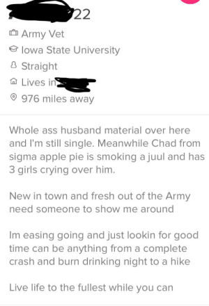 Apple, Ass, and Crying: 22  Army Vet  lowa State University  Straight  Lives in  976 miles away  Whole ass husband material over here  and I'm still single. Meanwhile Chad from  sigma apple pie is smoking a juul and has  3 girls crying over him.  New in town and fresh out of the Army  need someone to show me around  Im easing going and just lookin for good  time can be anything from a complete  crash and burn drinking night to a hike  Live life to the fullest while you can I'd tell you what he looked like but I couldn't see with all the red flags in the way