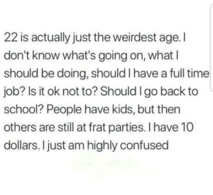Confused, School, and Kids: 22 is actually just the weirdest age. I  don't know what's going on, whatl  should be doing, should I have a full time  job? Is it ok not to? Should I go back to  school? People have kids, but then  others are still at frat parties. I have 10  dollars. I just am highly confused It aint getting easier
