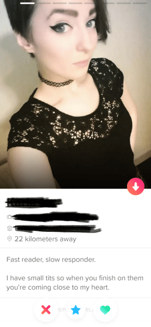 Threw her a super like.: 22 kilometers away  Fast reader, slow responder.  I have small tits so when you finish on them  you're coming close to my heart.  XEP  RL Threw her a super like.