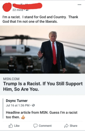 God, Grandma, and Yeah: 22 mins  I'm a racist. I stand for God and Country. Thank  God that I'm not one of the liberals.  MSN.COM  Trump Is a Racist. If You Still Support  Him, So Are You  Dsync Turner  Jul 16 at 1:36 PM  Headline article from MSN. Guess I'm a racist  too then  Share  Like  Comment Yeah Grandma, we already know you're a racist...