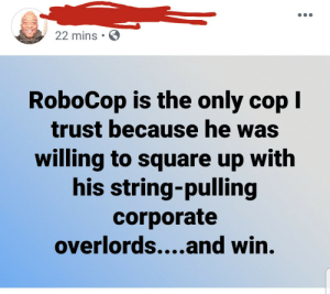 Dead or alive they were coming with him. by ChrisTaliaferro MORE MEMES: 22 mins  RoboCop is the only cop I  trust because he was  willing to square up with  his string-pulling  corporate  overlords....and win. Dead or alive they were coming with him. by ChrisTaliaferro MORE MEMES
