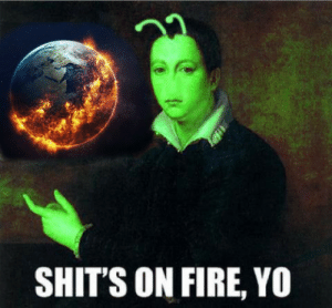 Fire, Global Warming, and Yo: 22  SHIT'S ON FIRE, YO My friend spent 15 mins making this masterpiece for his group presentation about global warming but his group members didnt want it. He told me he didnt want it to be wasted.