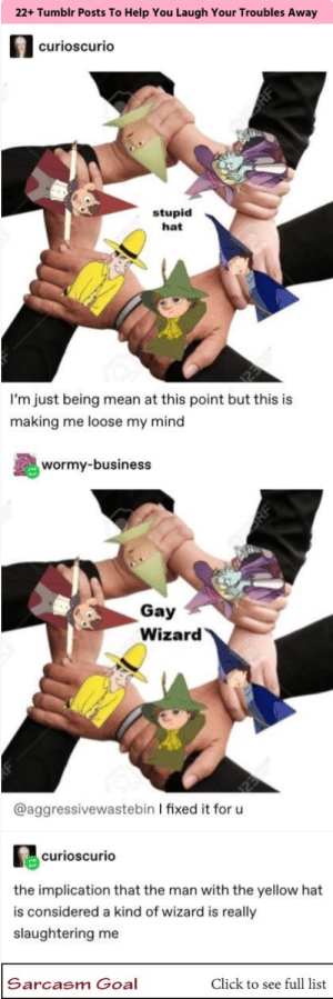 : 22+ Tumblr Posts To Help You Laugh Your Troubles Away  curioscurio  stupid  hat  I'm just being mean at this point but this is  making me loose my mind  wormy-business  Gay  Wizard  @aggressivewastebin I fixed it for u  curioscurio  the implication that the man with the yellow hat  is considered a kind of wizard is really  slaughtering me  Click to see full list  Sarcasm Goal