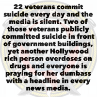 22 veterans commit suicide every day and the media is silent. Two of those veterans publicly committed suicide in front of government buildings, yet another Hollywood rich person overdoses on drugs and everyone is praying for her dumbass with a headline in every news media.: 22 veterans commit  suicide every day and the  media is silent. Two of  those veterans publicly  committed suicide in front  of government buildings,  yet another Hollywood  rich person overdoses on  drugs and everyone is  praying for her dumbass  with a headline in every  news media. 22 veterans commit suicide every day and the media is silent. Two of those veterans publicly committed suicide in front of government buildings, yet another Hollywood rich person overdoses on drugs and everyone is praying for her dumbass with a headline in every news media.