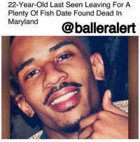 Birthday, Family, and Memes: 22-Year-Old Last Seen Leaving For A  Plenty Of Fish Date Found Dead In  Maryland@balleralert 22-Year-Old Last Seen Leaving For A Plenty Of Fish Date Found Dead In Maryland - blogged by @MsJennyb ⠀⠀⠀⠀⠀⠀⠀ ⠀⠀⠀⠀⠀⠀⠀ Nine months after a 22-year-old Washington man was reported missing, skeletal remains found in a wooded area in Prince George's County, Maryland have been linked to Marty McMillan Jr. ⠀⠀⠀⠀⠀⠀⠀ ⠀⠀⠀⠀⠀⠀⠀ According to Daily News, back in April, McMillan was last seen heading out for a date with a woman he met on Plenty of Fish. Six months later, remains were found in the woods but weren't confirmed to be McMillan's until recently. ⠀⠀⠀⠀⠀⠀⠀ ⠀⠀⠀⠀⠀⠀⠀ After McMillan's disappearance, his family launched a search party every weekend to find clues that would lead to his whereabouts. One month later, McMillan's car was found three miles from last known location. ⠀⠀⠀⠀⠀⠀⠀ ⠀⠀⠀⠀⠀⠀⠀ Police say McMillan was shot several times inside an apartment before his body was dumped in the wooded area. At the time of his disappearance, officials told The Washington Post, that his cards had been used and his last phone call was to the woman he was supposed to be meeting. However, the woman told officials that she didn't have her phone at the time and she never saw him. ⠀⠀⠀⠀⠀⠀⠀ ⠀⠀⠀⠀⠀⠀⠀ Thursday would have been McMillan's 23rd birthday. No arrests have been made in the incident.