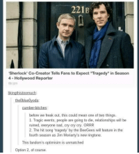 """tragedy: 221B  'Sherlock' Co-Creator Tells Fans to Expect """"Tragedy"""" in Season  4- Hollywood Reporter  Ihr cm  kingthistoomuch  the blue  oda  cumber-bitches.  before we freak out, this could mean one of two things.  1. Tragic events, people are going to die, relationships will be  ruined, everyone sad, cry cry cry. ORRR  2. The hit song tragedy by the BeeGees will feature in the  fourth season as Jim Moriarty's new ringtone.  This fandom's optimisim is unmatched  Option 2, of course."""