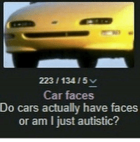 Cars, Memes, and Car: 22313415  Car faces  Do cars actually have faces  or am I just autistic? Uhm, guys? via /r/memes https://ift.tt/2MdB1uf
