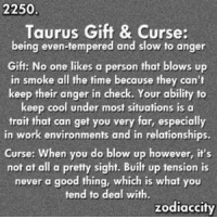 Keep Cool: 2250  Taurus Gift & Curse:  being even-tempered and slow to anger  Gift: No one likes a person that blows up  in smoke all the time because they can't  keep their anger in check. Your ability to  keep cool under most situations is a  trait that can get you very far, especially  in work environments and in relationships.  curse: when you do blow up however, it's  not at all a pretty sight. Built up tension is  never a good thing, which is what you  tend to deal with.  zodiaccity