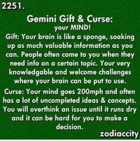 May 12, 2017. Even though you will find the right words today to win over your partner for your intentions, you will be tense in your soul. It is ... ...FOR FULL HOROSCOPE VISIT: http://horoscope-daily-free.net/gemini: 2251  Gemini Gift & Curse:  your MIND!  Gift: Your brain is like a sponge, soaking  up as much valuable information as you  can. People often come to you when they  need info on a certain topic. Your very  knowledgable and welcome challenges  where your brain can be put Curse: Your mind goes 200mph and often  has a lot of uncompleted ideas & concepts.  You will overthink an issue until it runs dry  and it can be hard for you to make a  decision.  zodiaccity May 12, 2017. Even though you will find the right words today to win over your partner for your intentions, you will be tense in your soul. It is ... ...FOR FULL HOROSCOPE VISIT: http://horoscope-daily-free.net/gemini