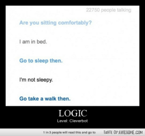 Logichttp://omg-humor.tumblr.com: 22750 people talking  Are you sitting comfortably?  I am in bed.  Go to sleep then.  I'm not sleepy.  Go take a walk then.  LOGIC  Level: Cleverbot  1 in 3 people will read this and go to  TASTE OF AWESOME.COM Logichttp://omg-humor.tumblr.com