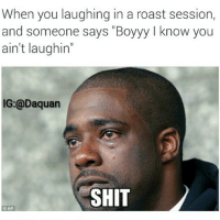 "😂😂😂: When you laughing in a roast session,  and someone says ""Boyyy I know you  ain't laughin""  IG:@Daquan  SHIT  CAP 😂😂😂"