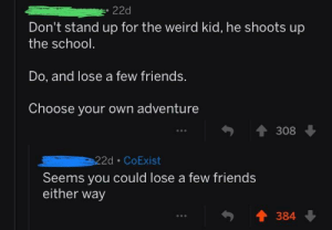 Which one to choose 🤔🤔 (i.redd.it): 22d  Don't stand up for the weird kid, he shoots up  the schodl  Do, and lose a few friends.  Choose your own adventure  1308  Seems you could lose a few friends  either way  384 Which one to choose 🤔🤔 (i.redd.it)