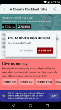 Opening a news article in 2019: 23:04  A Clearly Clickbait Title  Have you tried our app?  Because that will somehow help you to read this article  □ App Store  GET IT ON  Available on the iPhone  Google play  Anti-Ad Blocker Killer Detected  You know what to do.  BUY PREMIUM  IT'S OFF NOW  Give us money  You might be wondering why are we still poor selling this  many ads in your face, that's because our editor team really  wants a Dyson cocaine cutter for the xmas 2019.  DONATE £30 DONATE £50 DONATE £100 DONA  Ve accept all major credit cards and Reddit gold  The EU Law says you got some BS right  to your data, but forgot to ban us from  spamming this pointless pop-up.  OKAY Opening a news article in 2019