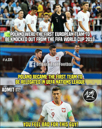 Bad, Fifa, and Memes: 23  19  POLAND WERE THE FIRST EUROPEANTEAM TO  BE KNOCKED OUT FROM THE FIFA WORLD CUP 2018  #AZR  OriginalTrollFootball  POLAND BECAME THE FIRST TEAM TO  BE RELEGATED IN UEFA NATIONS LEAGUE  ADMIT IT  ORGANIZATION  YOU FEEL BAD FOR THIS GUY! Lewandowski 😔
