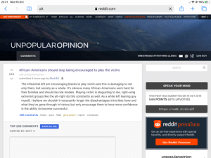 r/unpopularopinion is such a gold mine: 23:21 Wed 16 Oct  56%  reddit.com  AA  X  UNPOPULAROPINION PREQUELMEMES POLITICALHUMOR OFFMYCHEST  GET NEW REDDIT  LOTEDITES  VIDEOS  MY SUBREDDITS  HOME POPULAR  ALL  RANDOM USERS  ASKREDDIT NEWS  UNPOPULAROPINION  LOG OUT  GREATREDCATTHETHIRD (2,89 0)  COMMENTS  search  African-Americans should stop being encouraged to play the victim.  544  self.unpopularopinion  submitted 6 hours ago by Blork3D  The influential left are encouraging blacks to play victim and this is damaging to not  SPEAK YOUR MIND  only them, but society as a whole. It's obvious many African-Americans work hard for  their families and should be role models. Playing victim is disgusting to me, right-wing  extremist groups like the alt-right do this constantly as well. As a white left leaning guy  myself, I believe we shouldn't necessarily forget the disadvantages minorities have and  THIS POST WAS SUBMITTED ON 16 OCT 2019  544 POINTS (81% UPVOTED)  what they've gone through in history but only encourage them to have more confidence  in the ability to become successful.  https://redd. it/dira22  hide give award report crosspost  466 comments share save  reddit premium  TOP 200 COMMENTS  SHOW ALL 466  SORTED BY: BEST  Get an ad-free experience with special  benefits, and directly support Reddit.  Get Reddit Premium  unpopularopinion r/unpopularopinion is such a gold mine