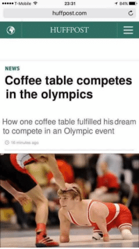 Memes, T-Mobile, and Huff: 23:31  T-Mobile  84%  huffpost.com  HUFF POST  NEWS  Coffee table competes  in the olympics  How one coffee table fulfilled his dream  to compete in an Olympic event  O 16 minutes ago CRYING 😂😭