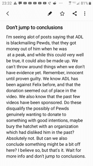 Facts, Money, and True: 23:32 A  81%  Don't jump to conclusions  I'm seeing alot of posts saying that ADL  is blackmailing Pewds, that they got  money out of him when he was  at a peak, and while this could very well  be true, it could also be made up. We  can't throw around things when we don't  have evidence yet. Remember, innocent  until proven guilty. We know ADL has  been against Felix before, and that the  donation seemed out of place in the  video. We also know that the past few  videos have been sponsored. Do these  disqualify the possibly of Pewds  genuinely wanting to donate to  something with good intentions, maybe  bury the hatchet with an organization  which had disliked him in the past?  Absolutely not. But can we also  conclude something might be a bit off  here? I believe so, but that's it. Wait for  more info and don't jump to conclusions. Please don't assume things. We really don't have enough information right now. Look at the facts and facts only.