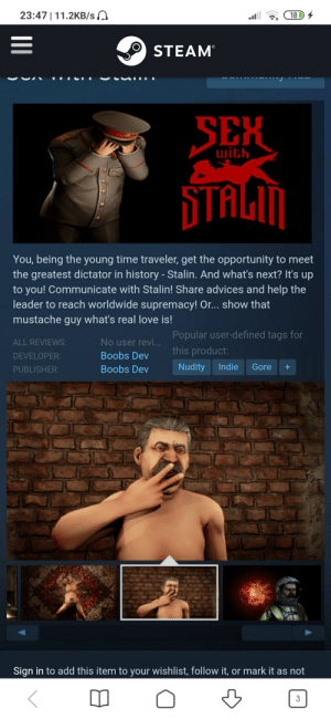 Thanks, I hate that i have to wait for this game to release: 23:47 | 11.2KB/s  18 D 4  STEAM  SEX  with  STALIM  You, being the young time traveler, get the opportunity to meet  the greatest dictator in history - Stalin. And what's next? It's up  to you! Communicate with Stalin! Share advices and help the  leader to reach worldwide supremacy! Or... show that  mustache guy what's real love is!  Popular user-defined tags for  No user revi.  ALL REVIEWS:  this product:  Boobs Dev  DEVELOPER:  Nudity  Indie  Gore  Boobs Dev  PUBLISHER:  Sign in to add this item to your wishlist, follow it, or mark it as not Thanks, I hate that i have to wait for this game to release