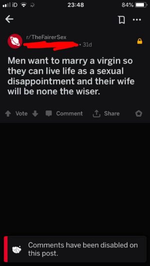 """Life, Sex, and Virgin: 23:48  84%  r/TheFairerSex  31d  Men want to marry a virgin so  they can live life as a sexual  disappointment and their wife  will be none the wiser.  Comment 1, Share  Vote  Comments have been disabled on  this post. I suppose that's one way to spell """"nobody wants to have sex with my toxic personality"""""""