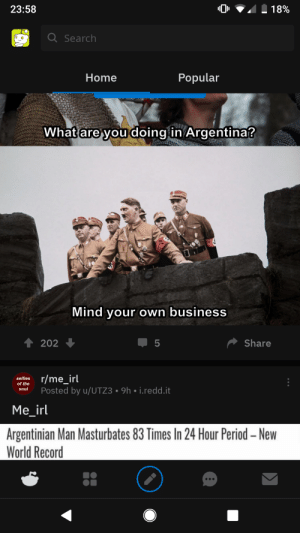 Cool things happening in Argentina: 23:58  18%  QSearch  Popular  Home  What are you doing in Argentina?  Mind your own business  202  Share  5  r/me_irl  Posted by u/UTZ3 9h i.redd.it  selfies  of the  soul  Me_irl  Argentinian Man Masturbates 83 Times In 24 Hour Period -New  World Record Cool things happening in Argentina