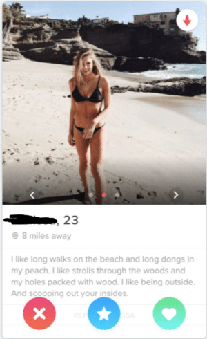 Holes, Beach, and 8 Miles: 23  8 miles away  l like long walks on the beach and long dongs in  my peach. I like strolls through the woods and  my holes packed with wood. I like being outside.  And scooping out your insides. Instant swipe right-